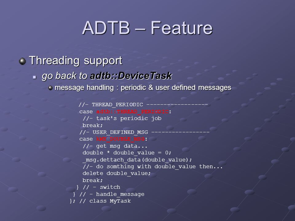 ADTB – Feature Threading support go back to adtb::DeviceTask go back to adtb::DeviceTask message handling : periodic & user defined messages //- THREAD_PERIODIC ------------------ case adtb::THREAD_PERIODIC: //- task s periodic job break; //- USER_DEFINED_MSG ----------------- case kMY_DOUBLE_MSG: //- get msg data...