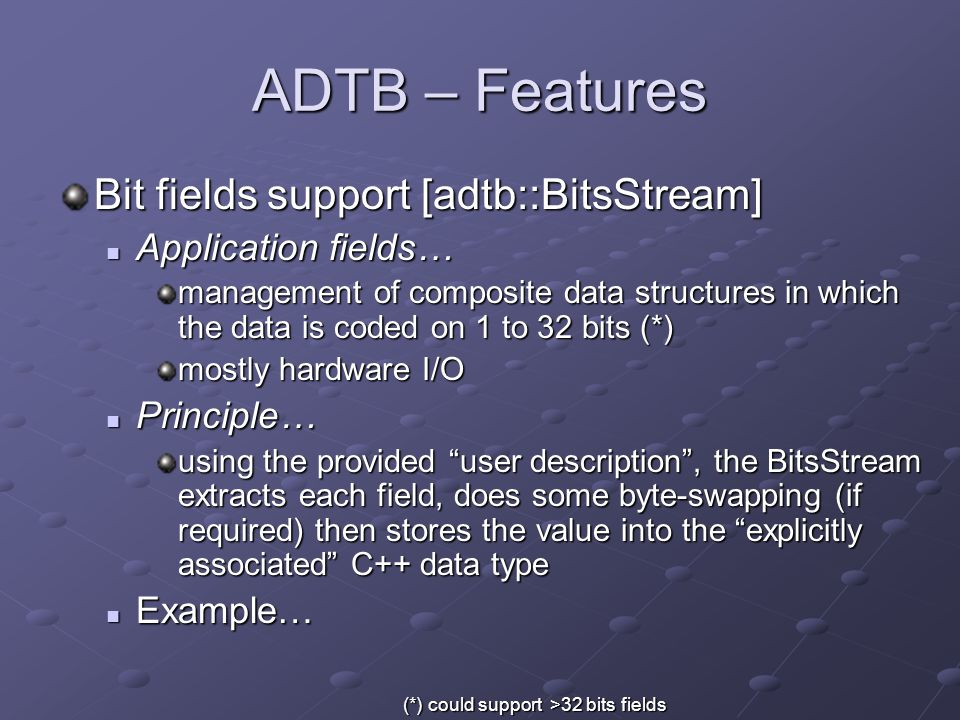 ADTB – Features Bit fields support [adtb::BitsStream] Application fields… Application fields… management of composite data structures in which the data is coded on 1 to 32 bits (*) mostly hardware I/O Principle… Principle… using the provided user description , the BitsStream extracts each field, does some byte-swapping (if required) then stores the value into the explicitly associated C++ data type Example… Example… (*) could support >32 bits fields