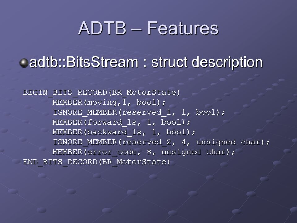ADTB – Features adtb::BitsStream : struct description BEGIN_BITS_RECORD(BR_MotorState) MEMBER(moving,1, bool); IGNORE_MEMBER(reserved_1, 1, bool); MEMBER(forward_ls, 1, bool); MEMBER(backward_ls, 1, bool); IGNORE_MEMBER(reserved_2, 4, unsigned char); MEMBER(error_code, 8, unsigned char); END_BITS_RECORD(BR_MotorState)