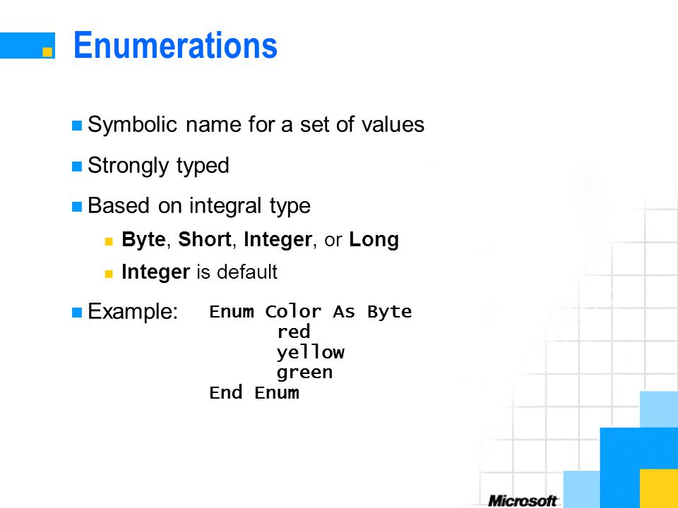 Enumerations Symbolic name for a set of values Strongly typed Based on integral type Byte, Short, Integer, or Long Integer is default Example: Enum Color As Byte red yellow green End Enum
