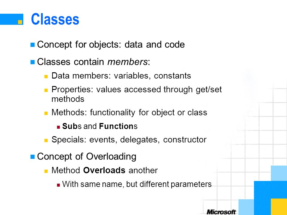 Classes Concept for objects: data and code Classes contain members: Data members: variables, constants Properties: values accessed through get/set methods Methods: functionality for object or class Subs and Functions Specials: events, delegates, constructor Concept of Overloading Method Overloads another With same name, but different parameters