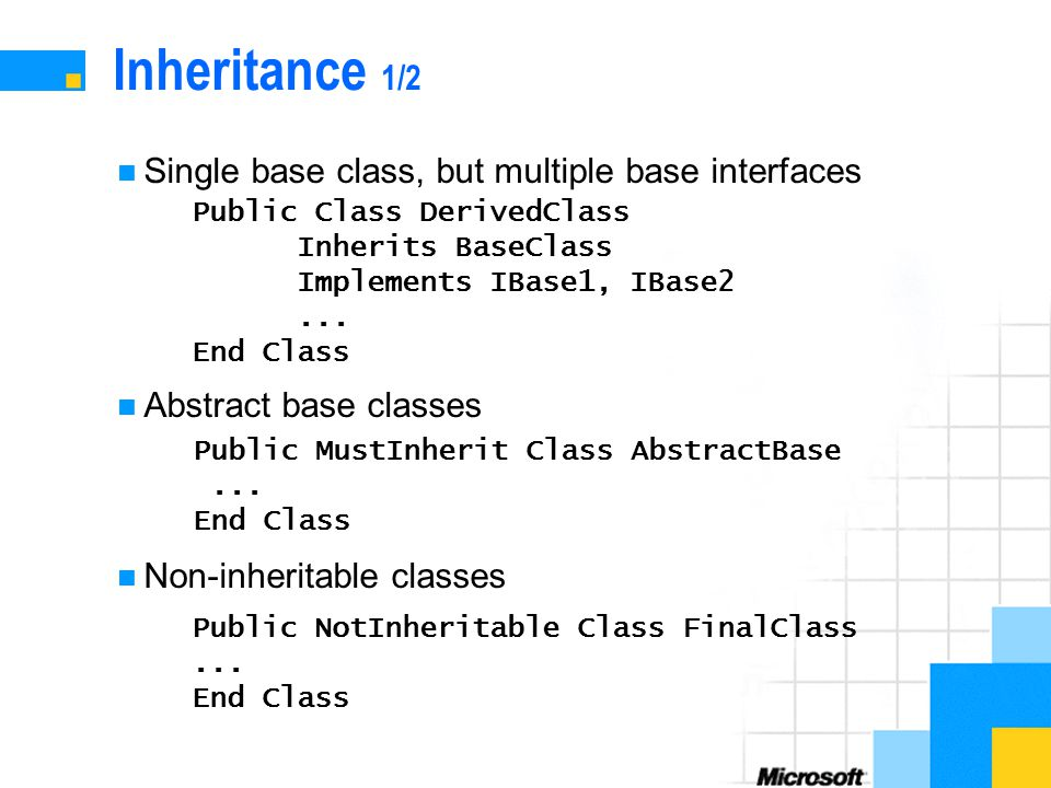 Inheritance 1/2 Single base class, but multiple base interfaces Abstract base classes Non-inheritable classes Public Class DerivedClass Inherits BaseClass Implements IBase1, IBase2...