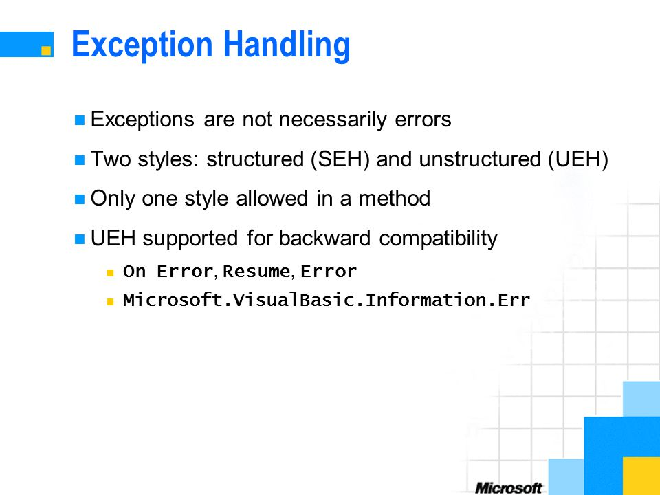 Exception Handling Exceptions are not necessarily errors Two styles: structured (SEH) and unstructured (UEH) Only one style allowed in a method UEH supported for backward compatibility On Error, Resume, Error Microsoft.VisualBasic.Information.Err