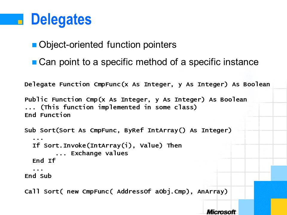 Delegates Object-oriented function pointers Can point to a specific method of a specific instance Delegate Function CmpFunc(x As Integer, y As Integer) As Boolean Public Function Cmp(x As Integer, y As Integer) As Boolean...