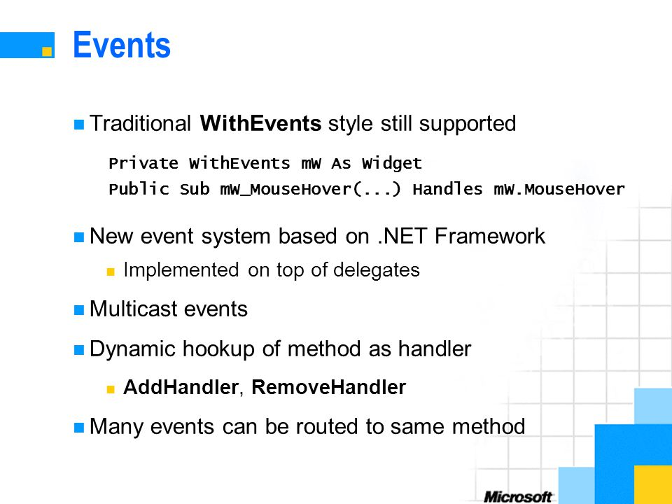 Events Traditional WithEvents style still supported New event system based on.NET Framework Implemented on top of delegates Multicast events Dynamic hookup of method as handler AddHandler, RemoveHandler Many events can be routed to same method Private WithEvents mW As Widget Public Sub mW_MouseHover(...) Handles mW.MouseHover