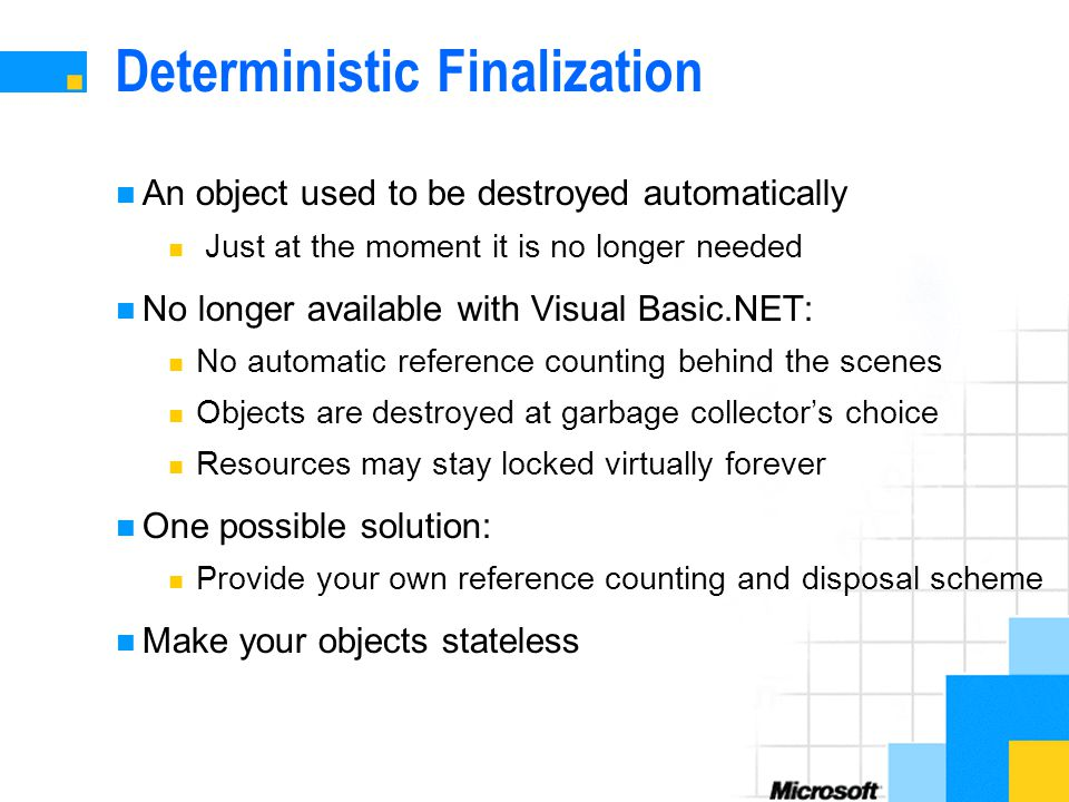 Deterministic Finalization An object used to be destroyed automatically Just at the moment it is no longer needed No longer available with Visual Basic.NET: No automatic reference counting behind the scenes Objects are destroyed at garbage collector's choice Resources may stay locked virtually forever One possible solution: Provide your own reference counting and disposal scheme Make your objects stateless