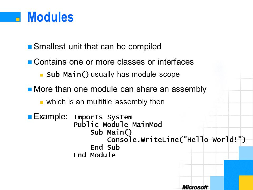 Modules Smallest unit that can be compiled Contains one or more classes or interfaces Sub Main() usually has module scope More than one module can share an assembly which is an multifile assembly then Example: Imports System Public Module MainMod Sub Main() Console.WriteLine( Hello World! ) End Sub End Module