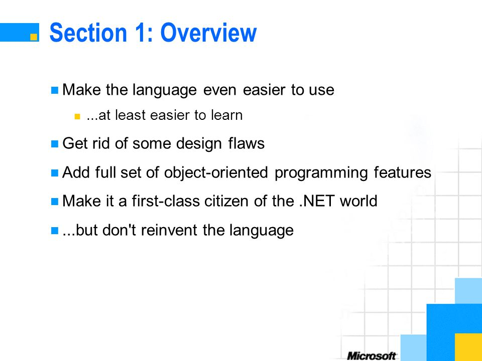 Section 1: Overview Make the language even easier to use...at least easier to learn Get rid of some design flaws Add full set of object-oriented programming features Make it a first-class citizen of the.NET world...but don t reinvent the language