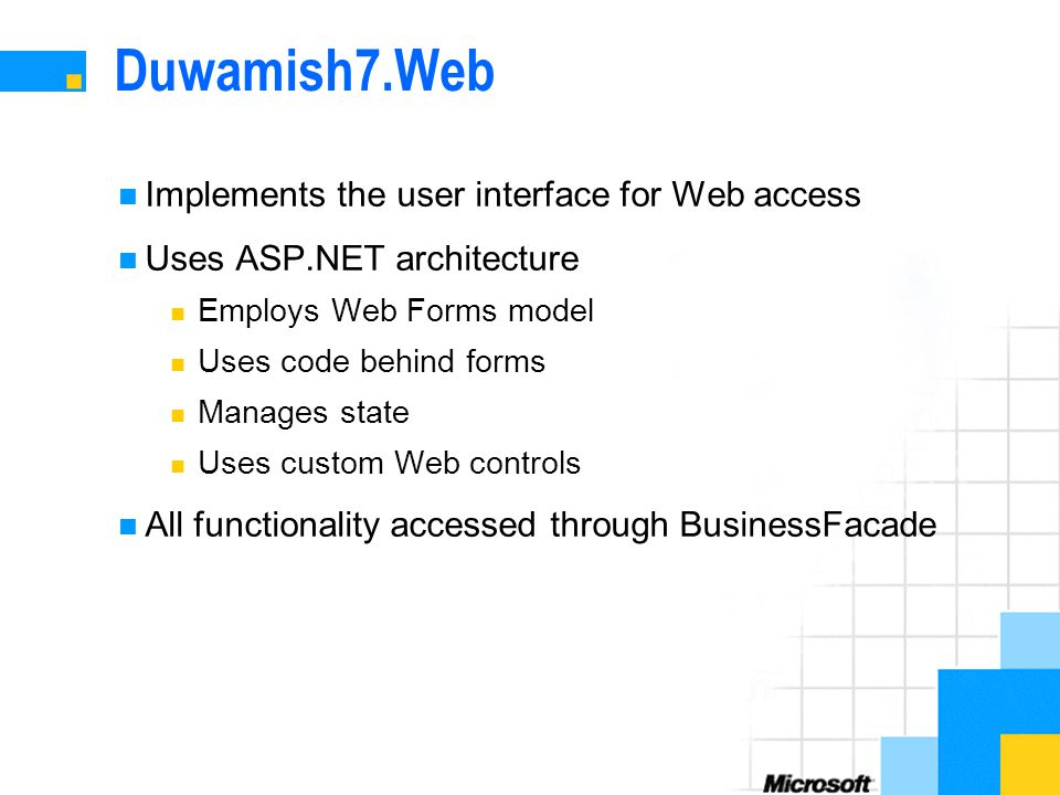 Duwamish7.Web Implements the user interface for Web access Uses ASP.NET architecture Employs Web Forms model Uses code behind forms Manages state Uses custom Web controls All functionality accessed through BusinessFacade