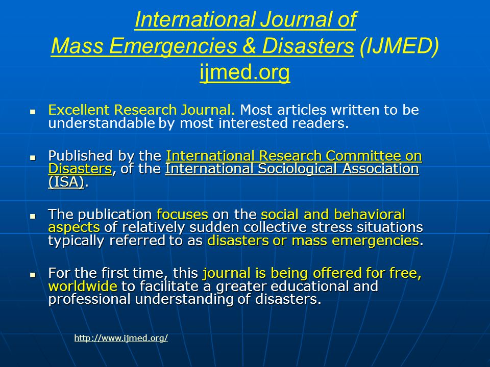 JOURNALS International Journal of Mass Emergencies & Disasters http://www.ijmed.org/ http://www.ijmed.org/ Journal of Emergency Management http://www.pnpco.com/pn06001.html Int'l Journal of Disaster Prevention & Management http://www.managementfirst.com/strategy/journals/disaster_prevention.php Journal of Contingencies & Crisis Management http://www.blackwellpublishing.com/journal.asp?ref=0966-0879 Risk Management: An International Journal http://www.extenza-eps.com/extenza/contentviewing/viewJournal.do?journalId=382 The Australian Journal of Emergency Management http://www.ema.gov.au/agd/EMA/emaInternet.nsf/Page/AJEM