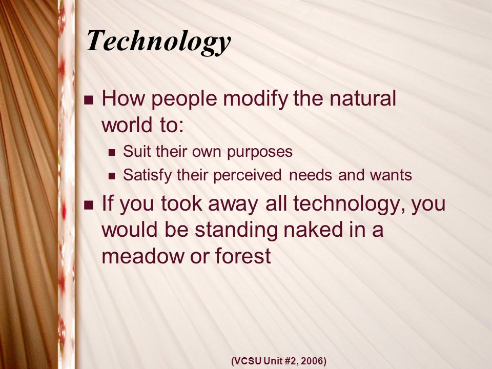 (VCSU Unit #2, 2006) Technology How people modify the natural world to: Suit their own purposes Satisfy their perceived needs and wants If you took away all technology, you would be standing naked in a meadow or forest