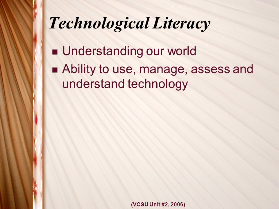 (VCSU Unit #2, 2006) Technological Literacy Understanding our world Ability to use, manage, assess and understand technology
