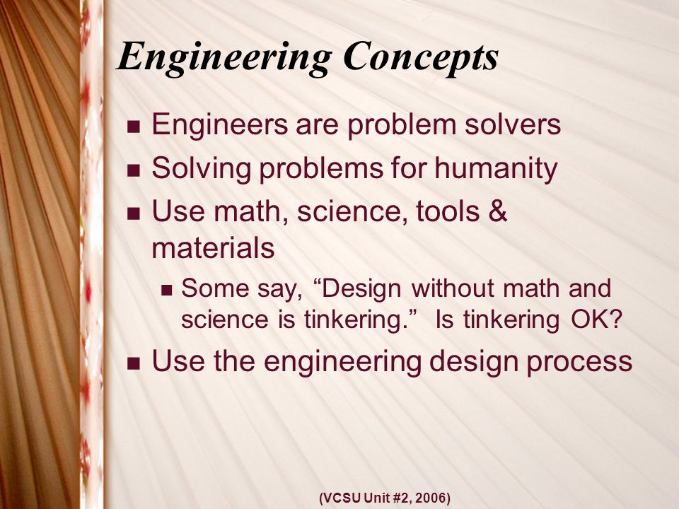 (VCSU Unit #2, 2006) Engineering Concepts Engineers are problem solvers Solving problems for humanity Use math, science, tools & materials Some say, Design without math and science is tinkering. Is tinkering OK.