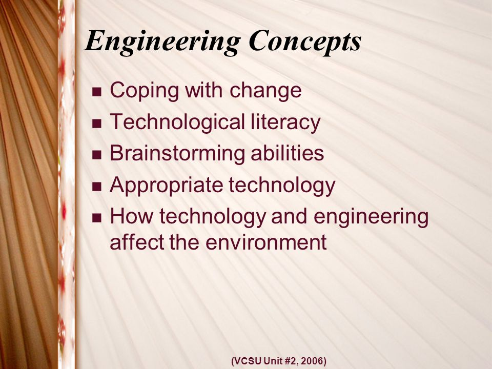 (VCSU Unit #2, 2006) Engineering Concepts Coping with change Technological literacy Brainstorming abilities Appropriate technology How technology and engineering affect the environment