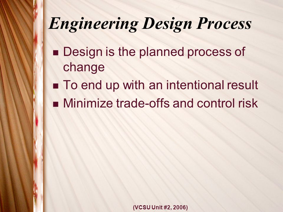 (VCSU Unit #2, 2006) Engineering Design Process Design is the planned process of change To end up with an intentional result Minimize trade-offs and control risk