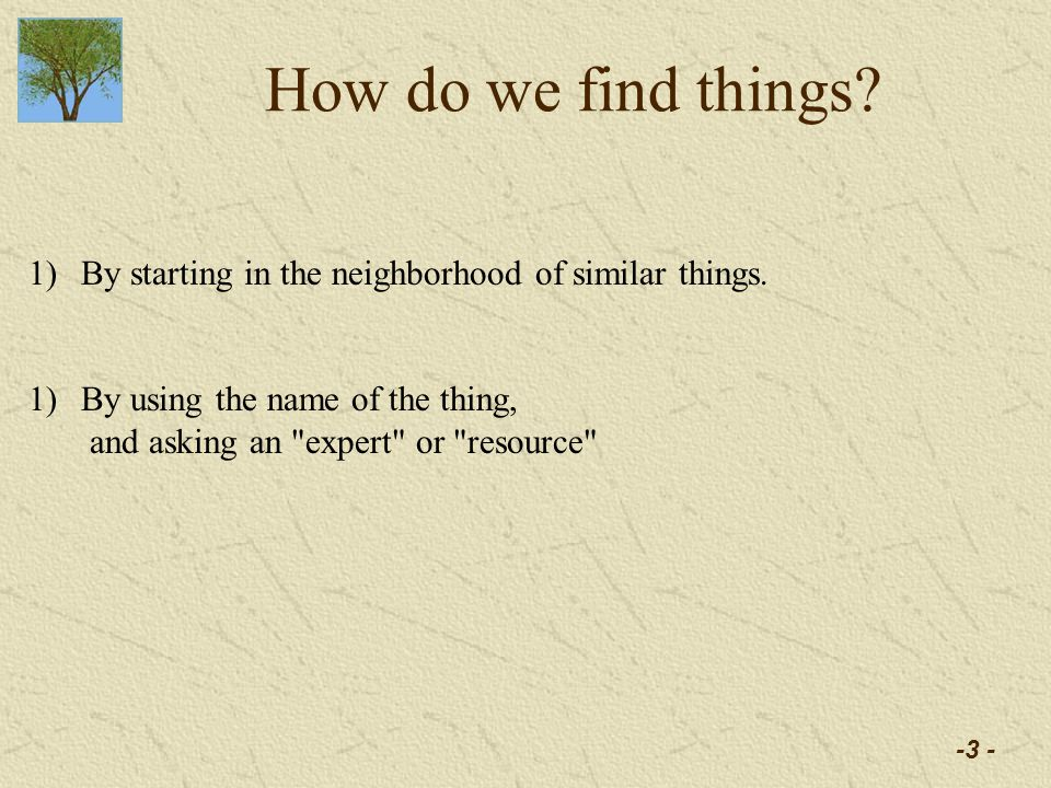 -3 - How do we find things. 1)By starting in the neighborhood of similar things.