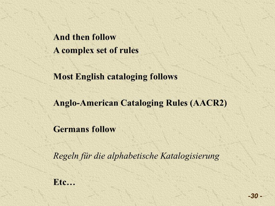 -30 - And then follow A complex set of rules Most English cataloging follows Anglo-American Cataloging Rules (AACR2) Germans follow Regeln für die alphabetische Katalogisierung Etc…