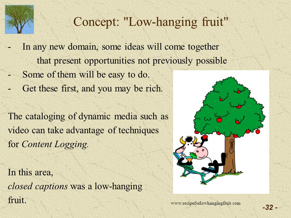 -32 - Concept: Low-hanging fruit -In any new domain, some ideas will come together that present opportunities not previously possible -Some of them will be easy to do.