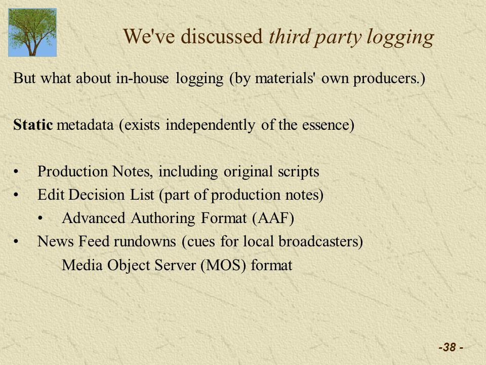 -38 - We ve discussed third party logging But what about in-house logging (by materials own producers.) Static metadata (exists independently of the essence) Production Notes, including original scripts Edit Decision List (part of production notes) Advanced Authoring Format (AAF) News Feed rundowns (cues for local broadcasters) Media Object Server (MOS) format