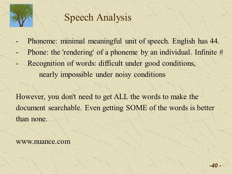 -40 - Speech Analysis -Phoneme: minimal meaningful unit of speech. English has 44. -Phone: the 'rendering' of a phoneme by an individual. Infinite # -
