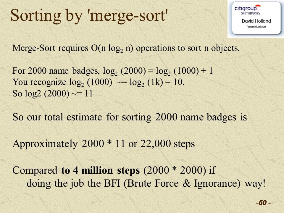 -50 - Sorting by 'merge-sort' Merge-Sort requires O(n log 2 n) operations to sort n objects. For 2000 name badges, log 2 (2000) = log 2 (1000) + 1 You