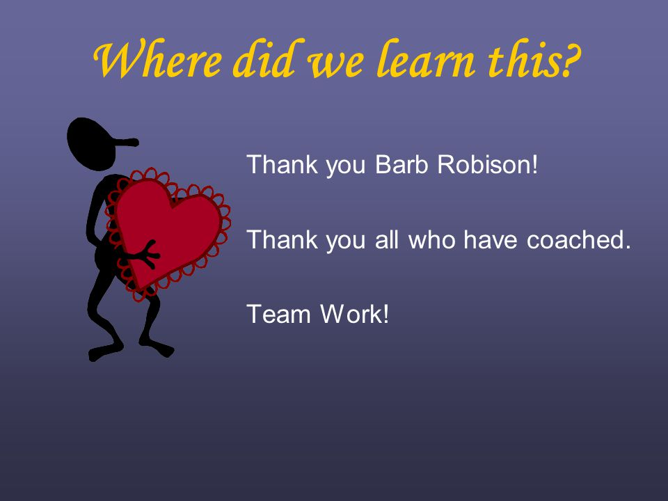 Where did we learn this Thank you Barb Robison! Thank you all who have coached. Team Work!
