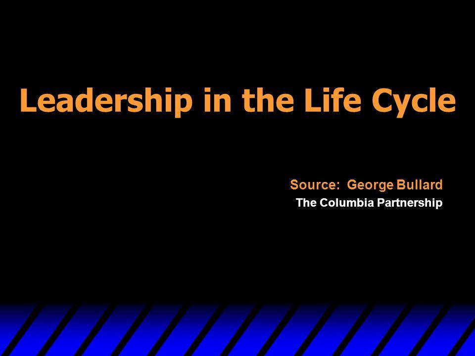 Leadership in the Life Cycle Source: George Bullard The Columbia Partnership