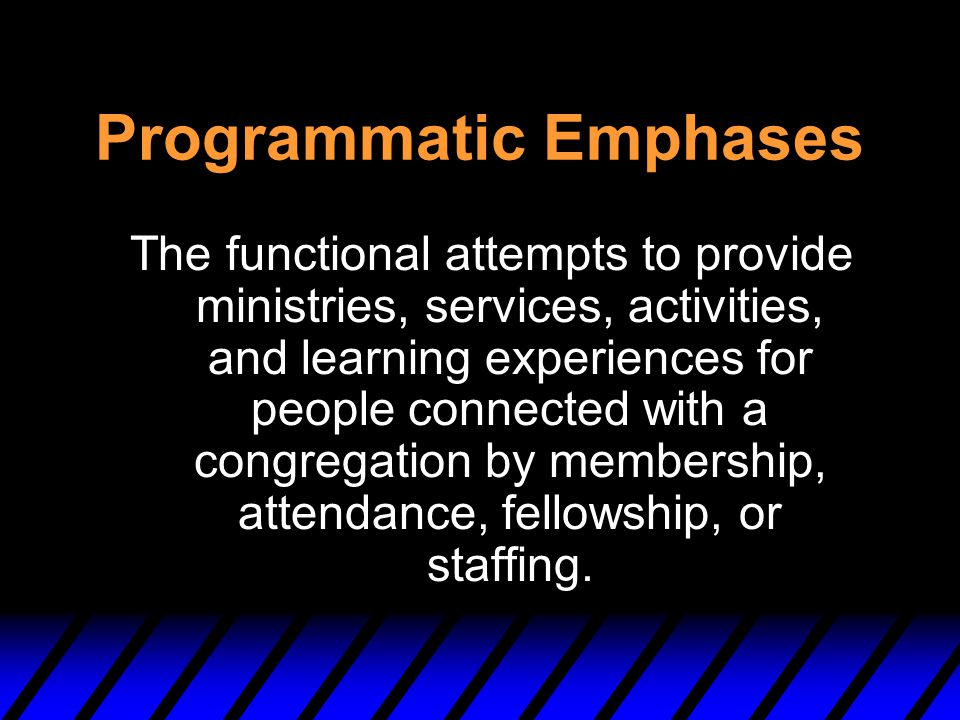 Programmatic Emphases The functional attempts to provide ministries, services, activities, and learning experiences for people connected with a congre