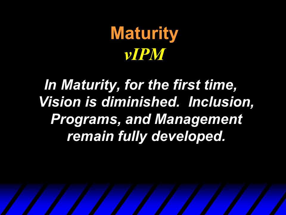 Maturity vIPM In Maturity, for the first time, Vision is diminished. Inclusion, Programs, and Management remain fully developed.