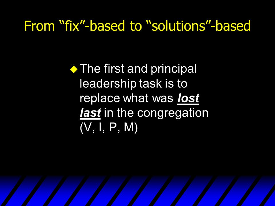 """From """"fix""""-based to """"solutions""""-based u The first and principal leadership task is to replace what was lost last in the congregation (V, I, P, M)"""