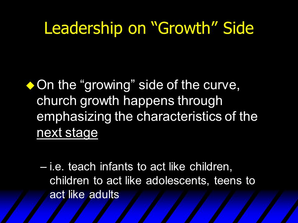 """Leadership on """"Growth"""" Side u On the """"growing"""" side of the curve, church growth happens through emphasizing the characteristics of the next stage –i.e"""