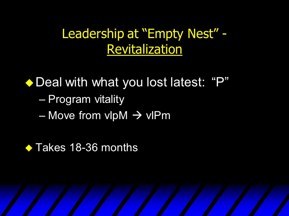 """Leadership at """"Empty Nest"""" - Revitalization u Deal with what you lost latest: """"P"""" –Program vitality –Move from vIpM  vIPm u Takes 18-36 months"""