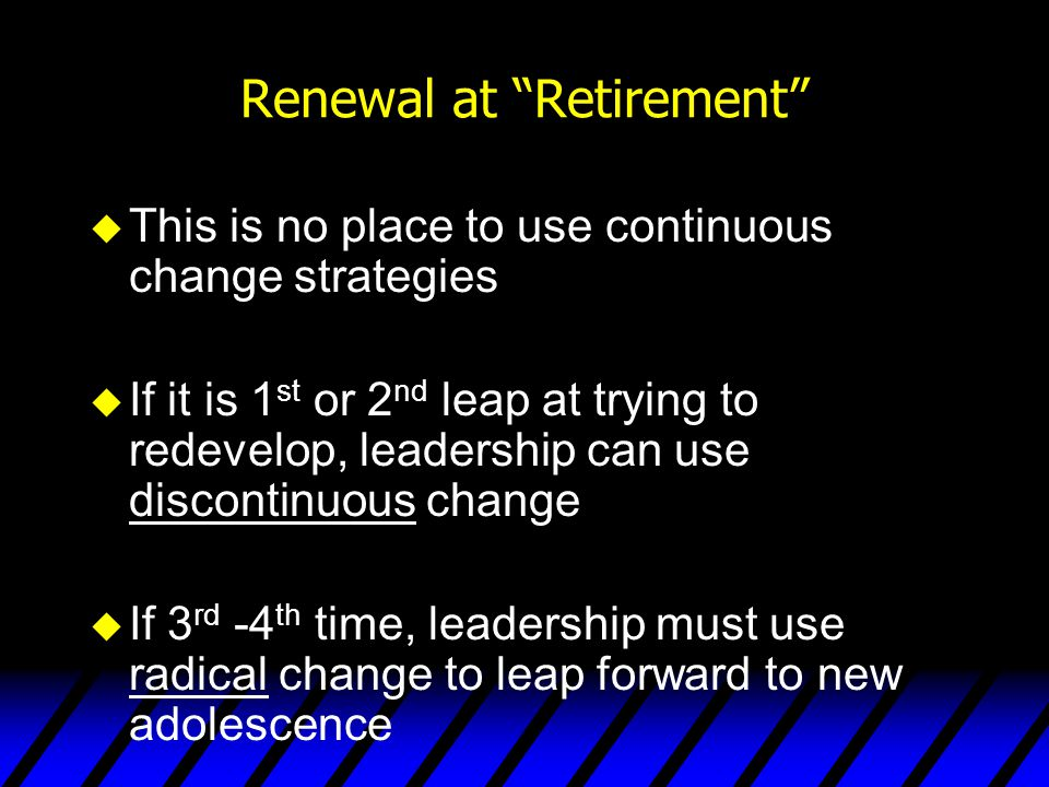 """Renewal at """"Retirement"""" u This is no place to use continuous change strategies u If it is 1 st or 2 nd leap at trying to redevelop, leadership can use"""