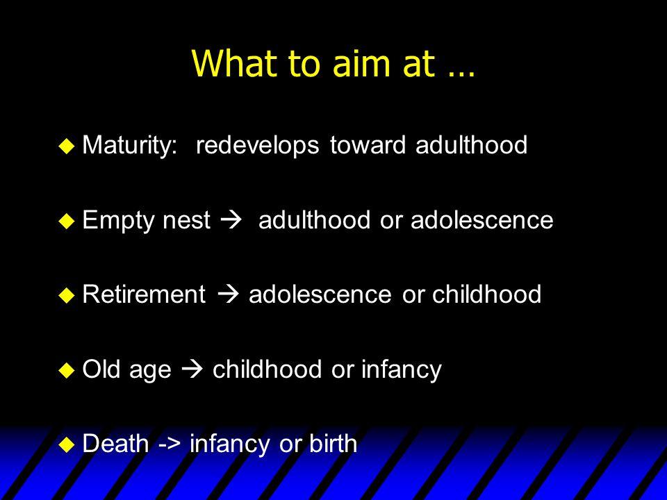 What to aim at … u Maturity: redevelops toward adulthood u Empty nest  adulthood or adolescence u Retirement  adolescence or childhood u Old age  c