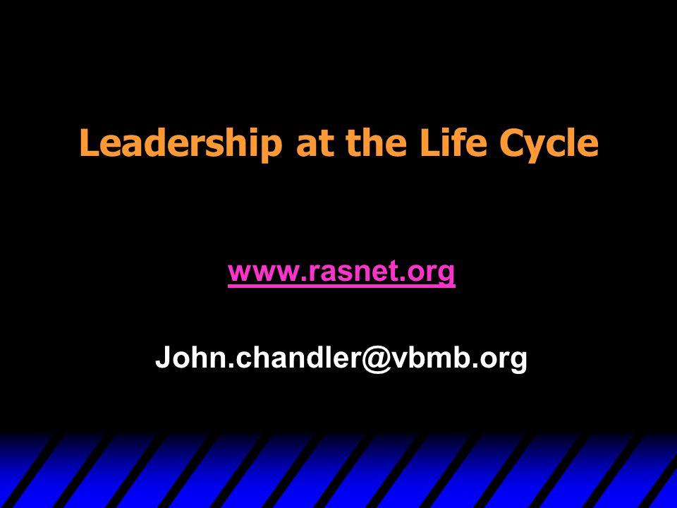 Leadership at the Life Cycle www.rasnet.org John.chandler@vbmb.org