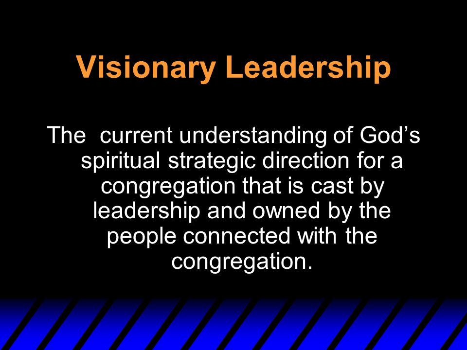 Visionary Leadership The current understanding of God's spiritual strategic direction for a congregation that is cast by leadership and owned by the p