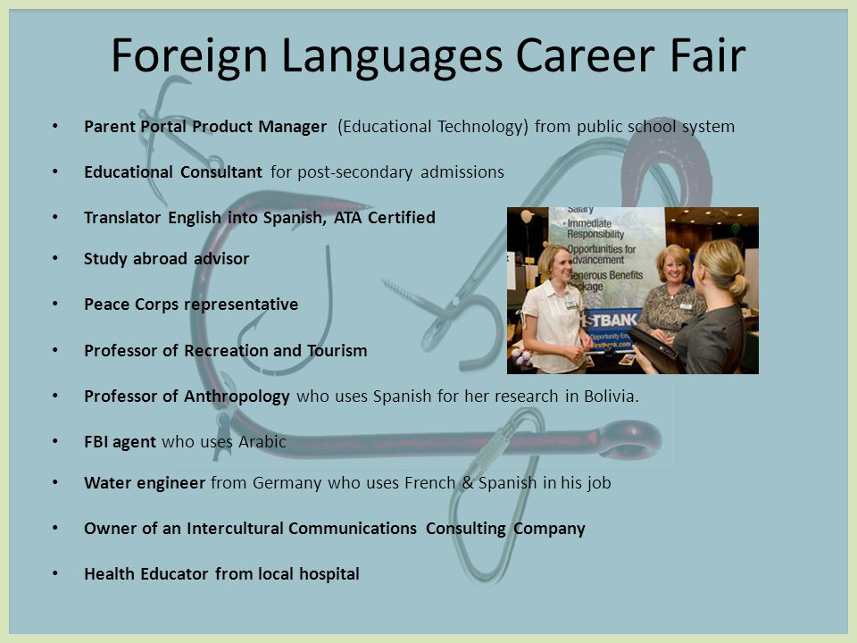 Foreign Languages Career Fair Parent Portal Product Manager (Educational Technology) from public school system Educational Consultant for post-secondary admissions Translator English into Spanish, ATA Certified Study abroad advisor Peace Corps representative Professor of Recreation and Tourism Professor of Anthropology who uses Spanish for her research in Bolivia.