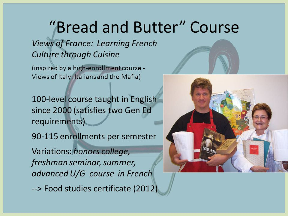 Views of France: Learning French Culture through Cuisine (inspired by a high-enrollment course - Views of Italy: Italians and the Mafia) 100-level course taught in English since 2000 (satisfies two Gen Ed requirements) 90-115 enrollments per semester Variations: honors college, freshman seminar, summer, advanced U/G course in French --> Food studies certificate (2012) Bread and Butter Course
