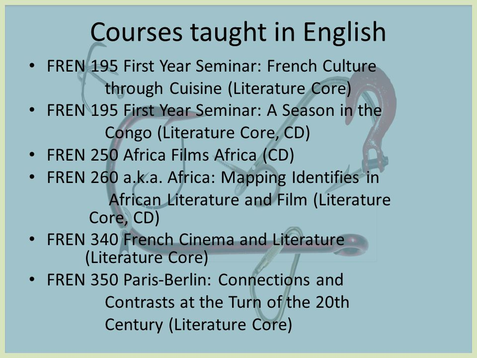 Courses taught in English FREN 195 First Year Seminar: French Culture through Cuisine (Literature Core) FREN 195 First Year Seminar: A Season in the Congo (Literature Core, CD) FREN 250 Africa Films Africa (CD) FREN 260 a.k.a.