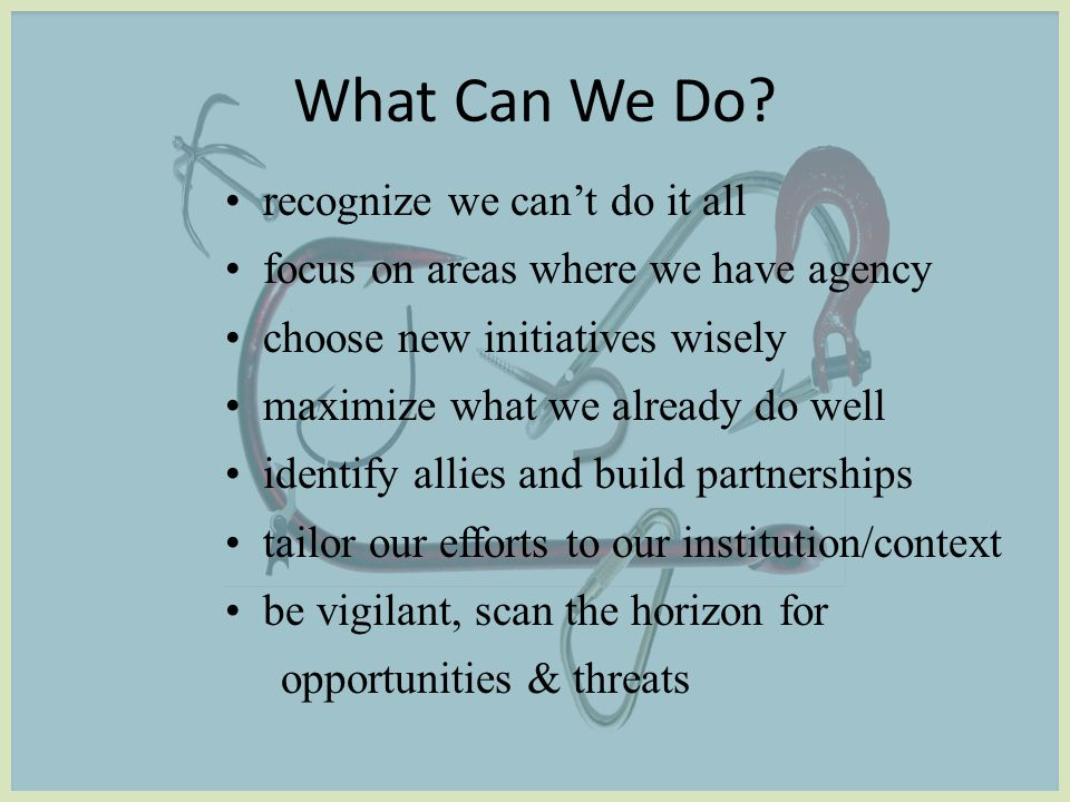 recognize we can't do it all focus on areas where we have agency choose new initiatives wisely maximize what we already do well identify allies and build partnerships tailor our efforts to our institution/context be vigilant, scan the horizon for opportunities & threats What Can We Do