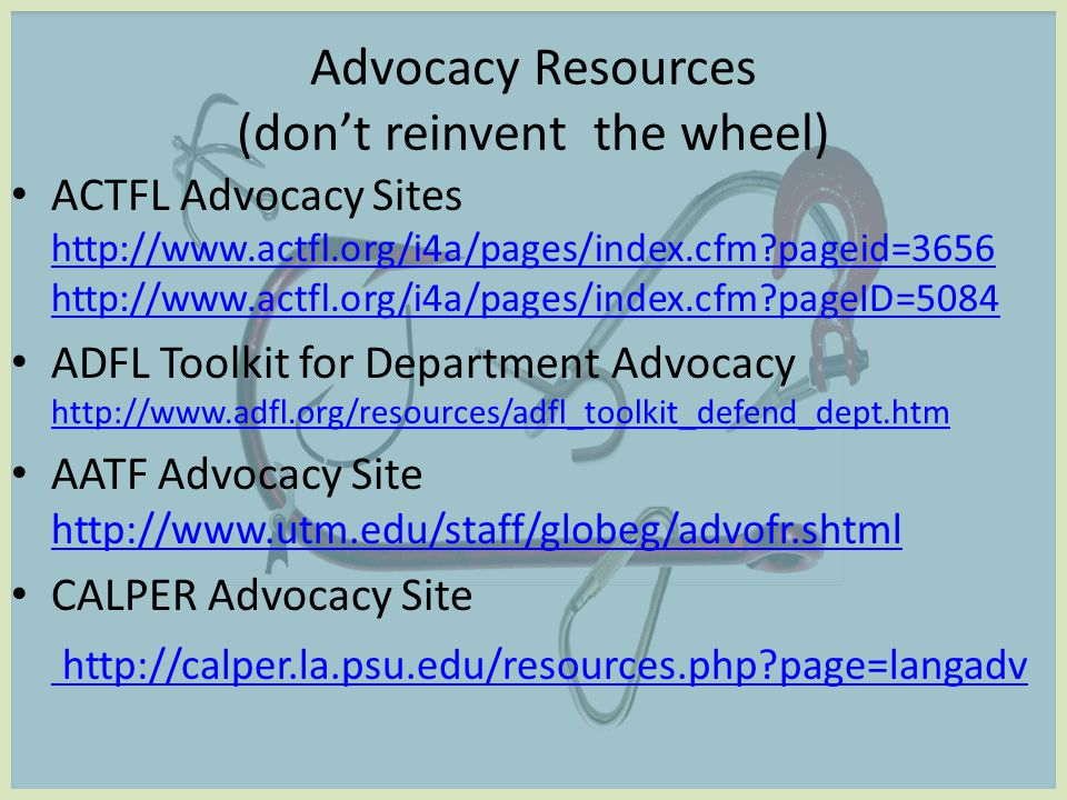 Advocacy Resources (don't reinvent the wheel) ACTFL Advocacy Sites http://www.actfl.org/i4a/pages/index.cfm pageid=3656 http://www.actfl.org/i4a/pages/index.cfm pageID=5084 http://www.actfl.org/i4a/pages/index.cfm pageid=3656 http://www.actfl.org/i4a/pages/index.cfm pageID=5084 ADFL Toolkit for Department Advocacy http://www.adfl.org/resources/adfl_toolkit_defend_dept.htm http://www.adfl.org/resources/adfl_toolkit_defend_dept.htm AATF Advocacy Site http://www.utm.edu/staff/globeg/advofr.shtml http://www.utm.edu/staff/globeg/advofr.shtml CALPER Advocacy Site http://calper.la.psu.edu/resources.php page=langadv