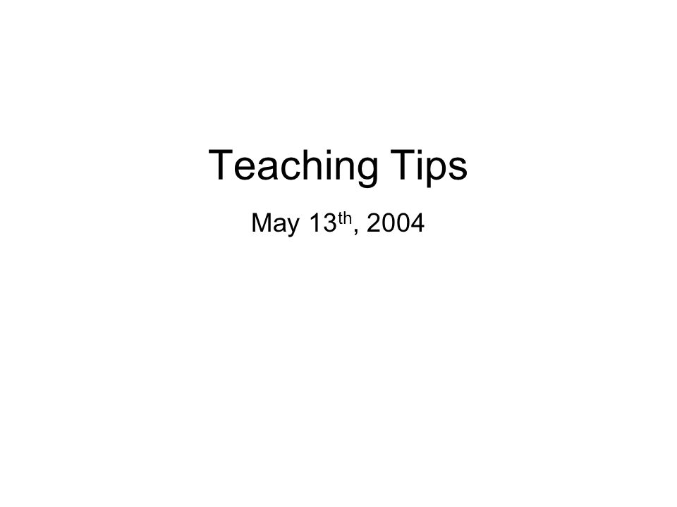 Teaching Tips May 13 th, 2004
