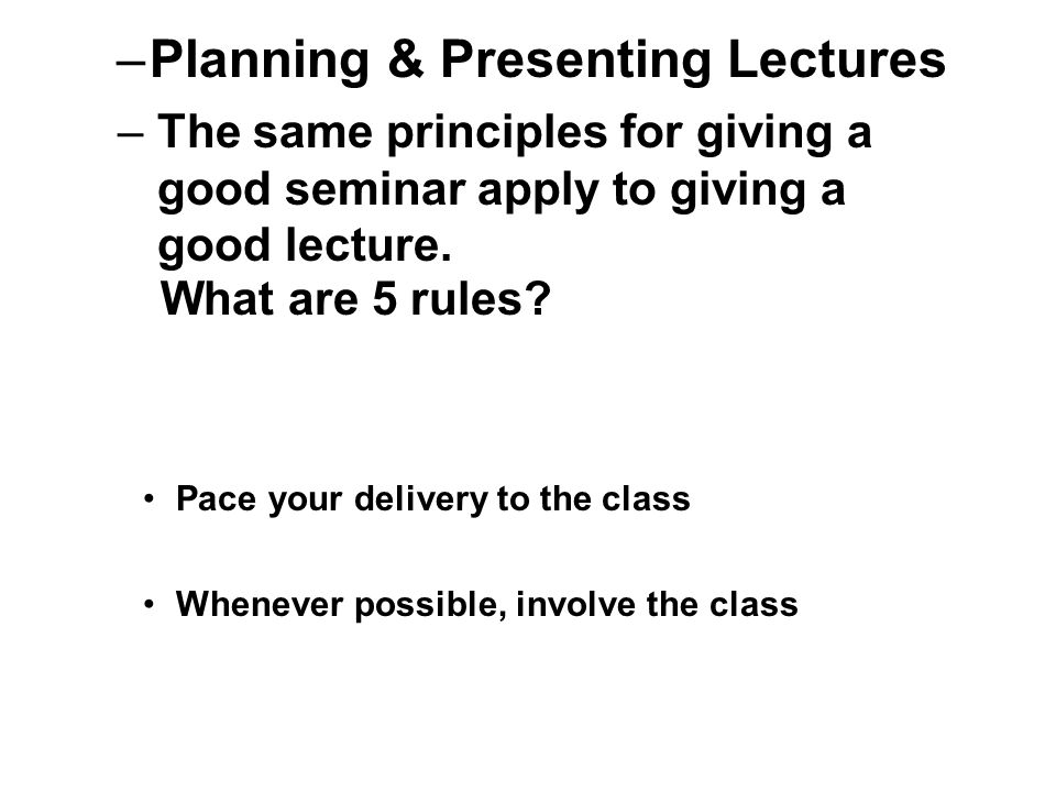 –Planning & Presenting Lectures –The same principles for giving a good seminar apply to giving a good lecture.