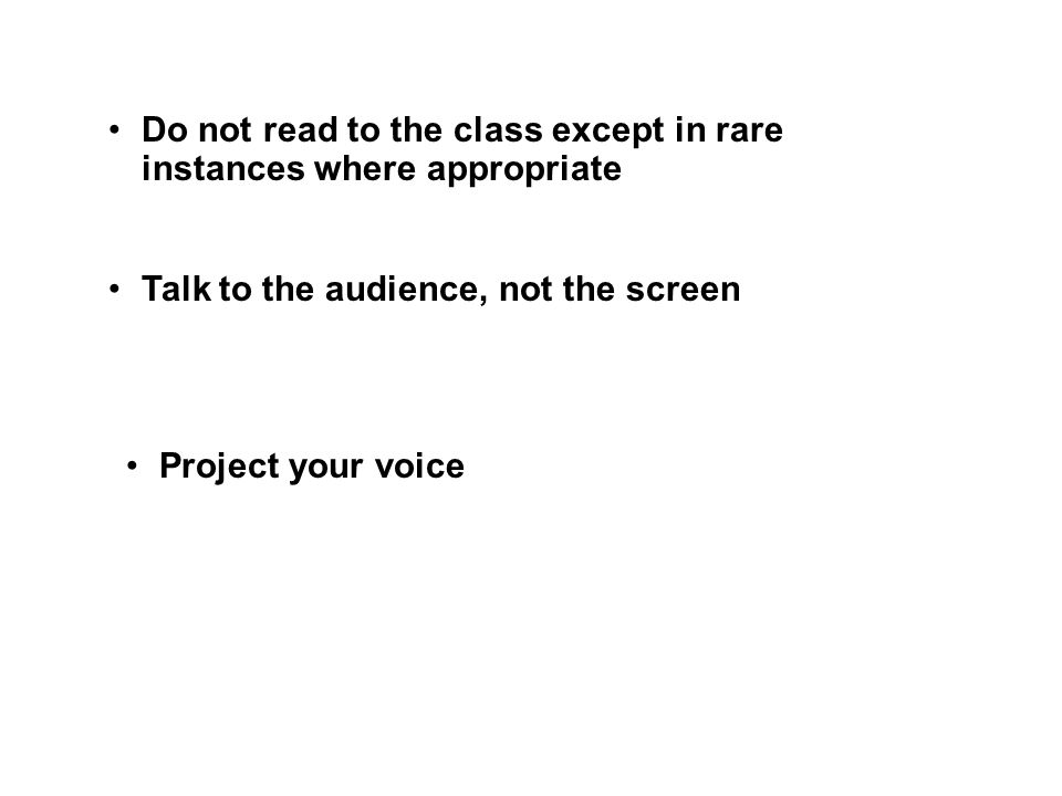 Talk to the audience, not the screen Project your voice Do not read to the class except in rare instances where appropriate