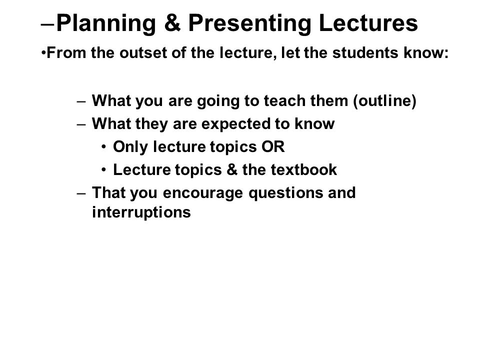 –What you are going to teach them (outline) –What they are expected to know Only lecture topics OR Lecture topics & the textbook –That you encourage questions and interruptions –Planning & Presenting Lectures From the outset of the lecture, let the students know:
