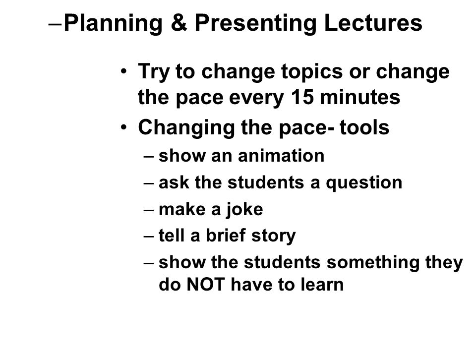 –Planning & Presenting Lectures Try to change topics or change the pace every 15 minutes Changing the pace- tools –show an animation –ask the students a question –make a joke –tell a brief story –show the students something they do NOT have to learn