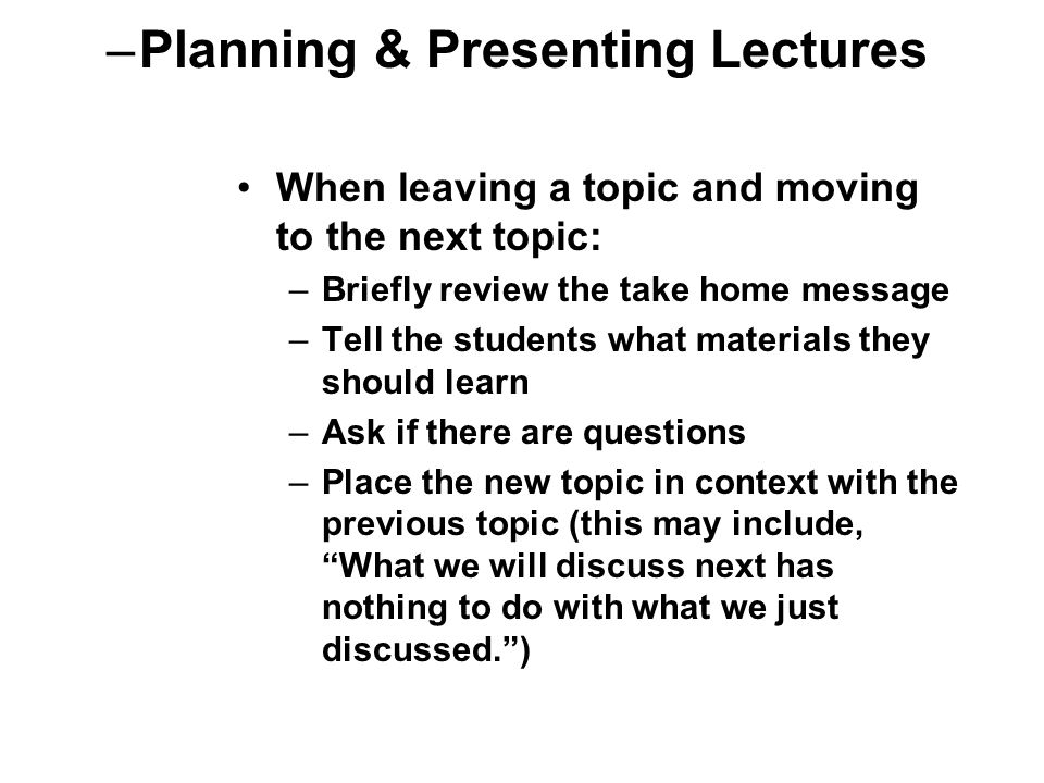 When leaving a topic and moving to the next topic: –Briefly review the take home message –Tell the students what materials they should learn –Ask if there are questions –Place the new topic in context with the previous topic (this may include, What we will discuss next has nothing to do with what we just discussed. ) –Planning & Presenting Lectures