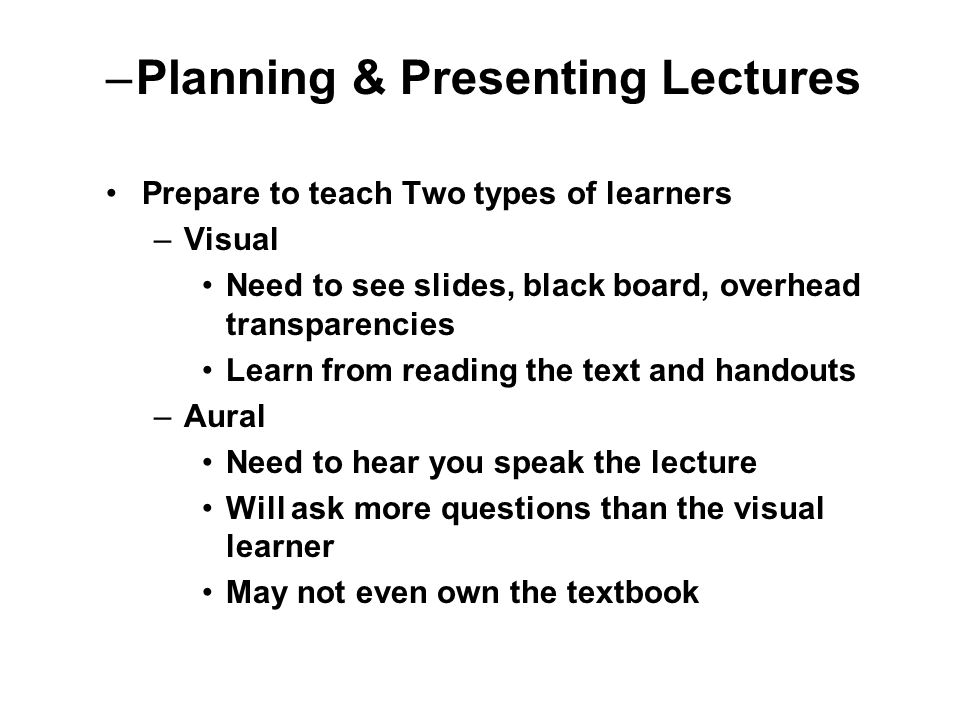 Prepare to teach Two types of learners –Visual Need to see slides, black board, overhead transparencies Learn from reading the text and handouts –Aural Need to hear you speak the lecture Will ask more questions than the visual learner May not even own the textbook –Planning & Presenting Lectures