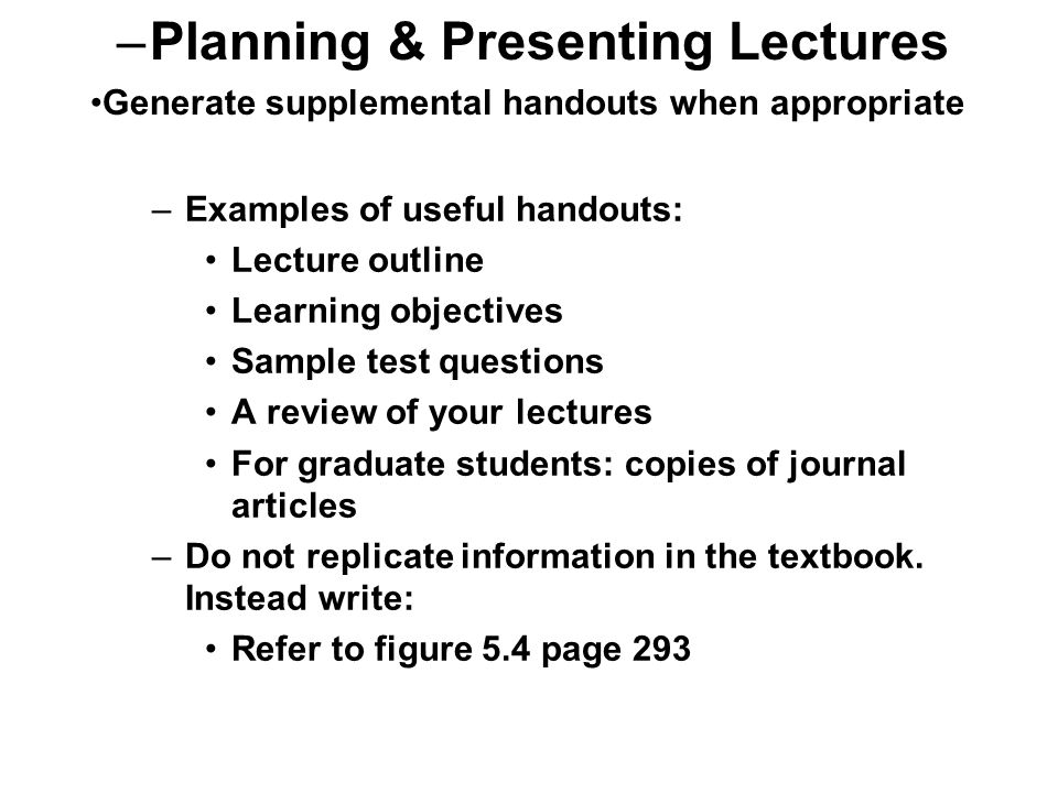 –Examples of useful handouts: Lecture outline Learning objectives Sample test questions A review of your lectures For graduate students: copies of journal articles –Do not replicate information in the textbook.