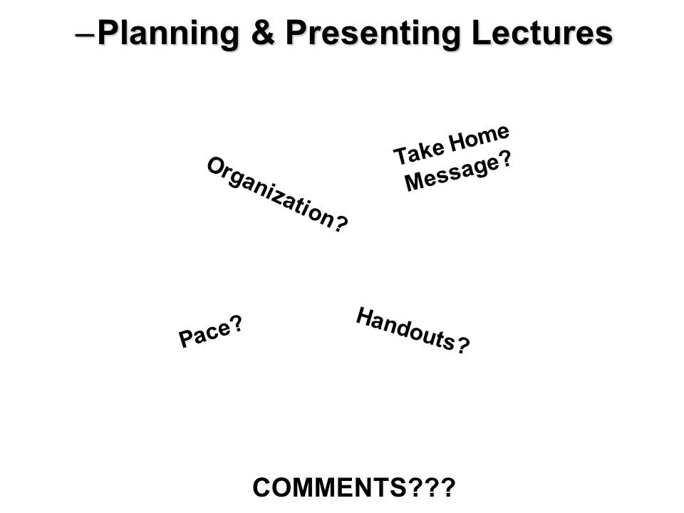 –Planning & Presenting Lectures Organization? Pace? Take Home Message? Handouts? COMMENTS???